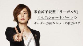 米倉涼子髪型「リーガルV」くせ毛ショートパーマのオーダー方法&セットの仕方は?
