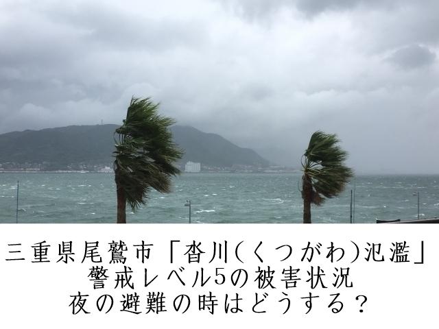 尾鷲市「沓川(くつがわ)氾濫」警戒レベル5の被害状況&夜の避難の時はどうする?