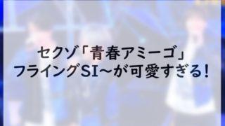 セクゾ「青春アミーゴ」フライングSIが可愛すぎる!