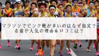 マラソンでピンク靴が多いのはなぜ指定?名前や人気の理由&口コミは?ナイキの新商品で早く走れるようになるって本当?