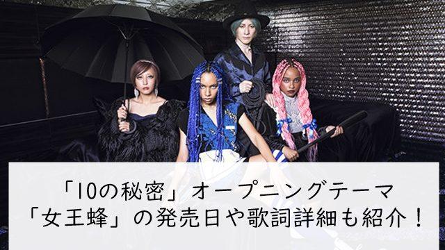 10の秘密オープニングテーマ「女王蜂」の発売日や歌詞詳細も紹介!
