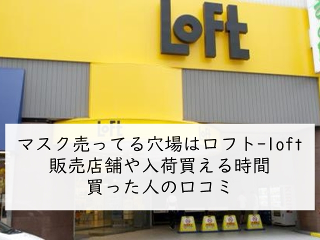 マスク売ってる穴場はロフト-loft!販売店舗や入荷買える時間・在庫個数と買った人の口コミ