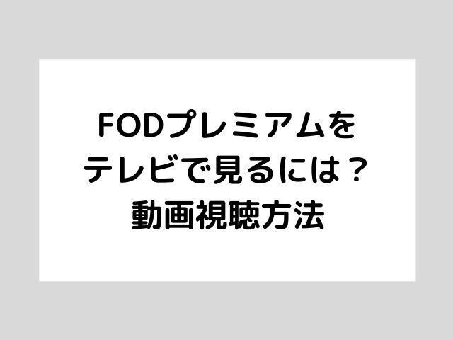FODプレミアムをテレビで見るには?動画視聴方法