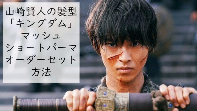 山崎賢人の髪型「キングダム」マッシュショートパーマのオーダーセット方法