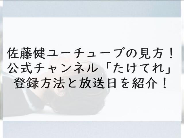 佐藤健ユーチューブの見方!公式チャンネル「たけてれ」の登録方法と放送日を紹介!
