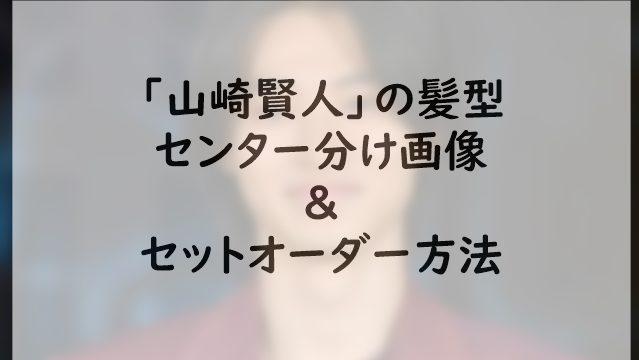山崎賢人の髪型センター分け画像のセットオーダー方法