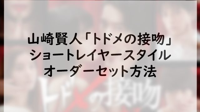 山崎賢人「トドメの接吻」のショートレイヤースタイルオーダーセット方法
