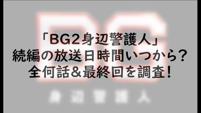 「BG2身辺警護人」続編の放送日時間いつから?全何話&最終回を調査!