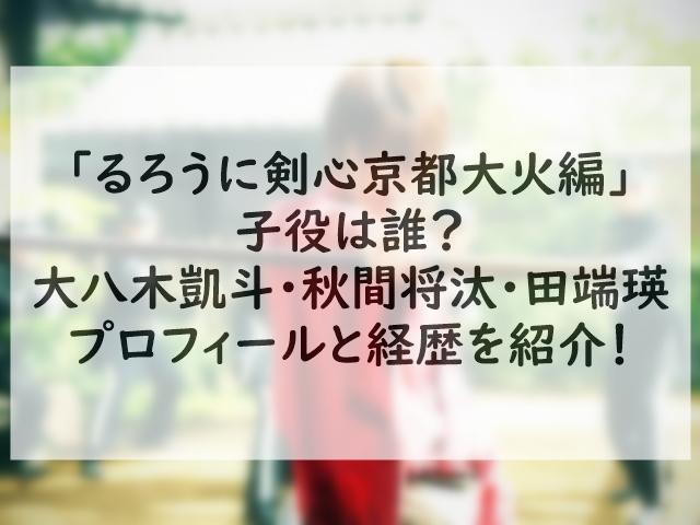 「るろうに剣心京都大火編」の子役は誰?大八木凱斗・秋間 将汰・田端瑛のプロフィールと経歴を紹介!