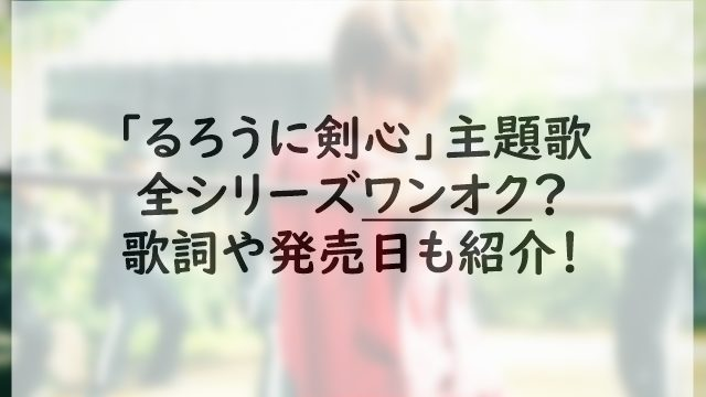 「るろうに剣心」全シリーズの主題歌はワンオク?歌詞や発売日&過去作も紹介!