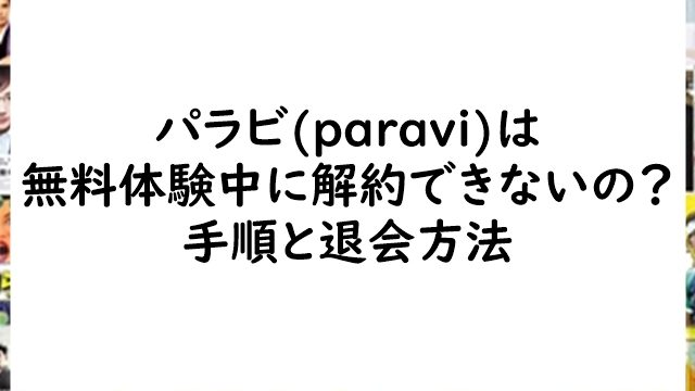 パラビ(paravi)は無料体験中に解約できないの?手順と退会方法