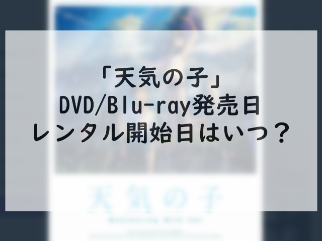 天気の子のDVDレンタル開始日はいつ?Blu-ray発売日&特典も紹介!